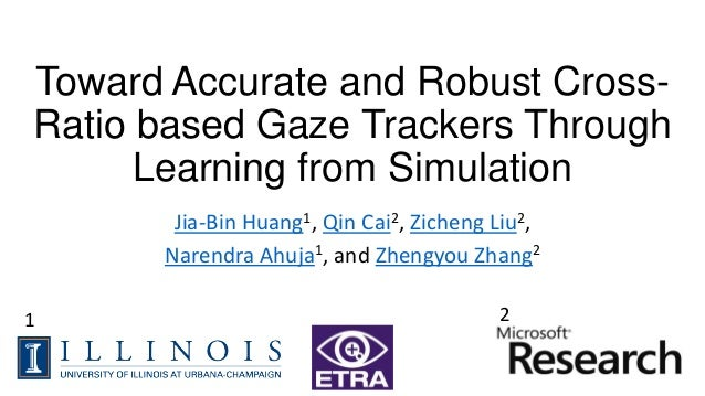 Toward Accurate and Robust Cross- Ratio based Gaze Trackers Through Learning from Simulation Jia-Bin Huang1, Qin Cai2, Zic...