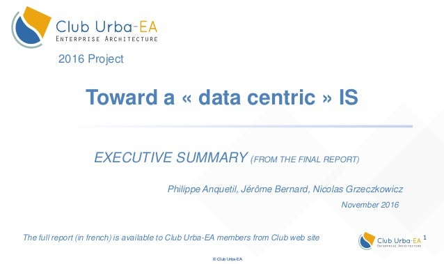 1 © Club Urba-EA Toward a « data centric » IS EXECUTIVE SUMMARY (FROM THE FINAL REPORT) The full report (in french) is ava...