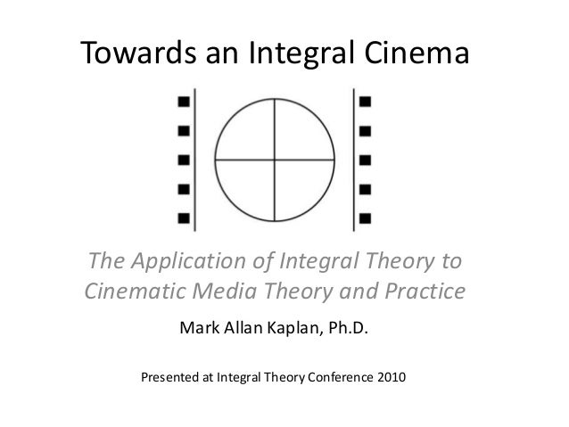 Towards an Integral CinemaThe Application of Integral Theory toCinematic Media Theory and PracticeMark Allan Kaplan, Ph.D....