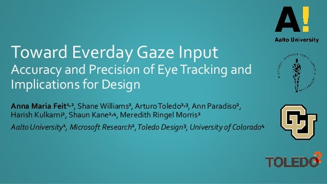 Toward Everday Gaze Input Accuracy and Precision of EyeTracking and Implications for Design Anna Maria Feit1,2, ShaneWilli...