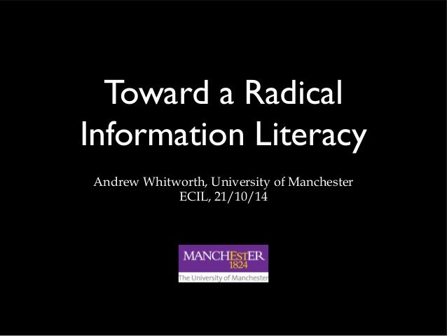 Toward a Radical  Information Literacy  Andrew Whitworth, University of Manchester  ECIL, 21/10/14