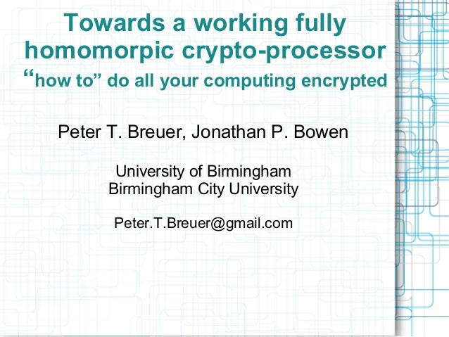 """Towards a working fully homomorpic crypto-processor """"how to"""" do all your computing encrypted Peter T. Breuer, Jonathan P. ..."""