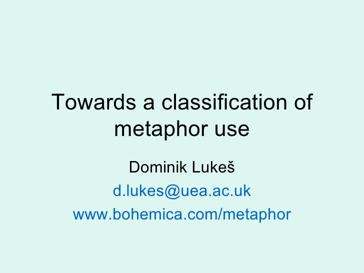 Towards a classification of metaphor use Dominik Luke š d.lukes @uea.ac.uk www.bohemica.com/metaphor