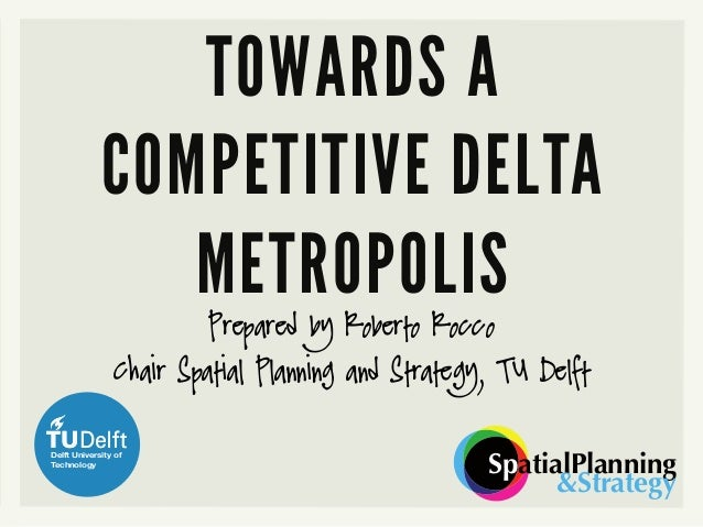 Prepared by Roberto Rocco Chair Spatial Planning and Strategy, TU Delft SpatialPlanning &Strategy TOWARDS A COMPETITIVE DE...