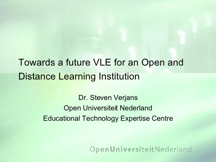 Towards a future VLE for an Open and Distance Learning Institution Dr. Steven Verjans Open Universiteit Nederland Educatio...