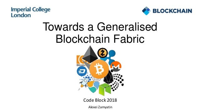 Towards a Generalised Blockchain Fabric Code Block 2018 Alexei Zamyatin