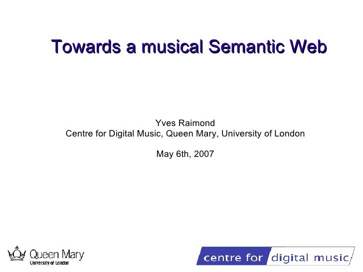 Towards a musical Semantic Web Yves Raimond Centre for Digital Music, Queen Mary, University of London May 6th, 2007