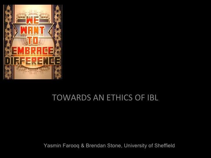 TOWARDS AN ETHICS OF IBL Yasmin Farooq & Brendan Stone, University of Sheffield