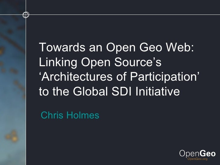 Towards an Open Geo Web: Linking Open Source's 'Architectures of Participation' to the Global SDI Initiative Chris Holmes