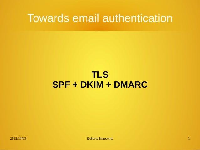 2012/10/03 Roberto Innocente 1 Towards email authentication TLS SPF + DKIM + DMARC