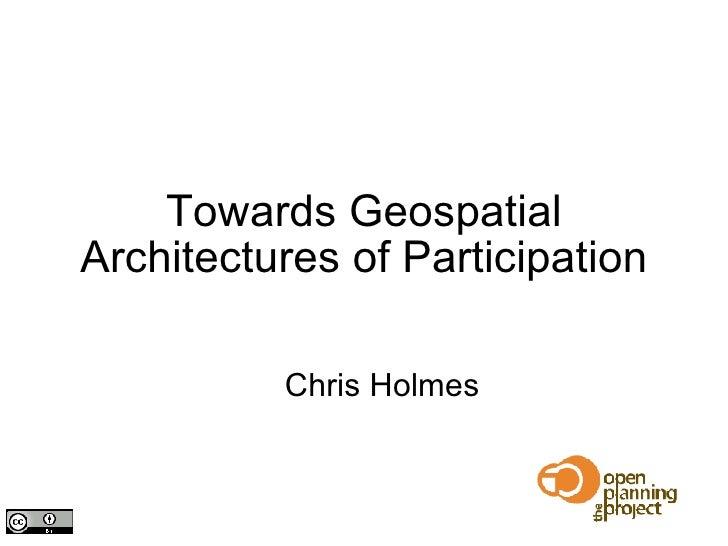 Towards Geospatial Architectures of Participation <ul><ul><li>Chris Holmes </li></ul></ul>