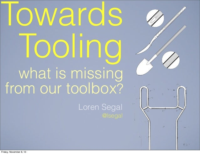 Towards Tooling what is missing from our toolbox? Loren Segal @lsegal  Friday, November 8, 13