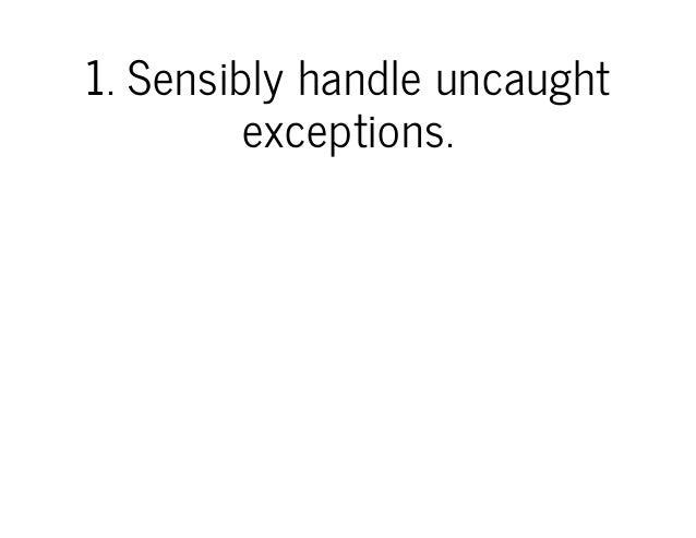 1.Sensiblyhandleuncaught exceptions.