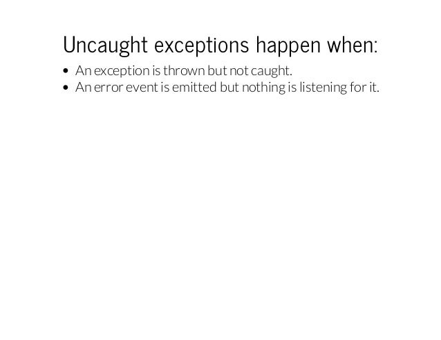 Uncaughtexceptionshappenwhen: An exception is thrown but not caught. An error event is emitted but nothing is listening...