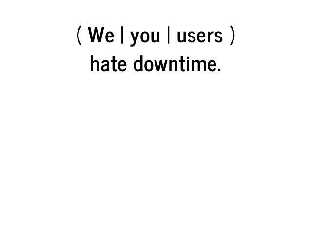 (We you users) hatedowntime.