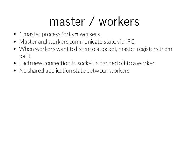 master/workers 1 master process forks n workers. Master and workers communicate state via IPC. When workers want to list...