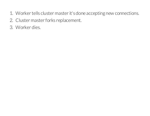 1. Worker tells cluster master it's done accepting new connections. 2. Cluster master forks replacement. 3. Worker dies.