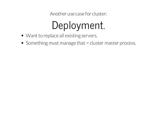 Another use case for cluster:  Deployment.  Want to replace all existing servers. Something must manage that = cluster mas...