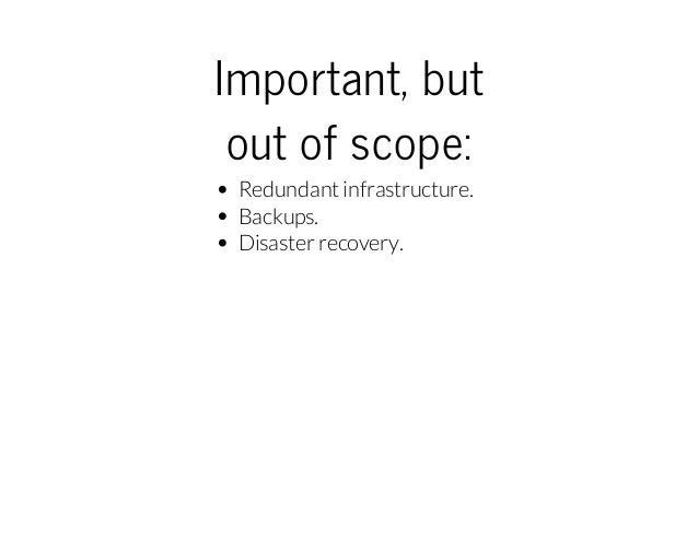 Important,but outofscope: Redundant infrastructure. Backups. Disaster recovery.