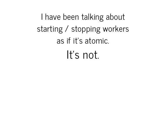 Ihavebeentalkingabout starting/stoppingworkers asifit'satomic.  It'snot.