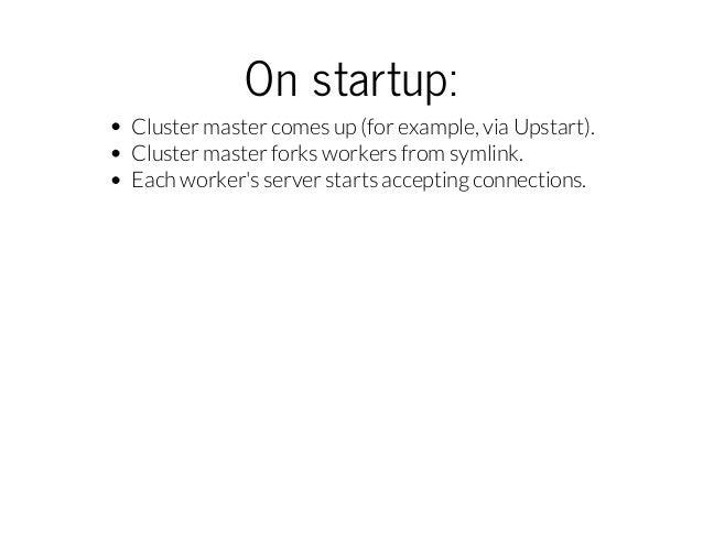 Onstartup: Cluster master comes up (for example, via Upstart). Cluster master forks workers from symlink. Each worker's s...