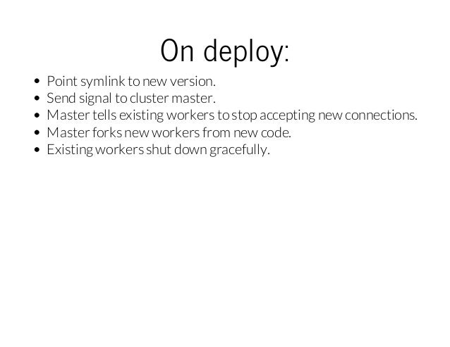 Ondeploy: Point symlink to new version. Send signal to cluster master. Master tells existing workers to stop accepting ne...