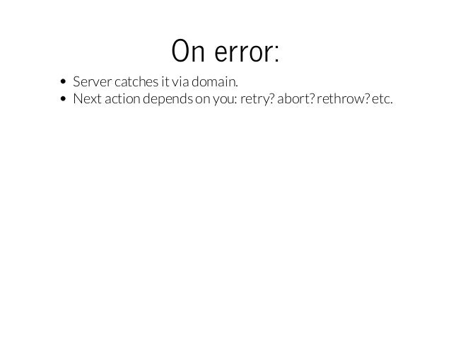 Onerror: Server catches it via domain. Next action depends on you: retry? abort? rethrow? etc.
