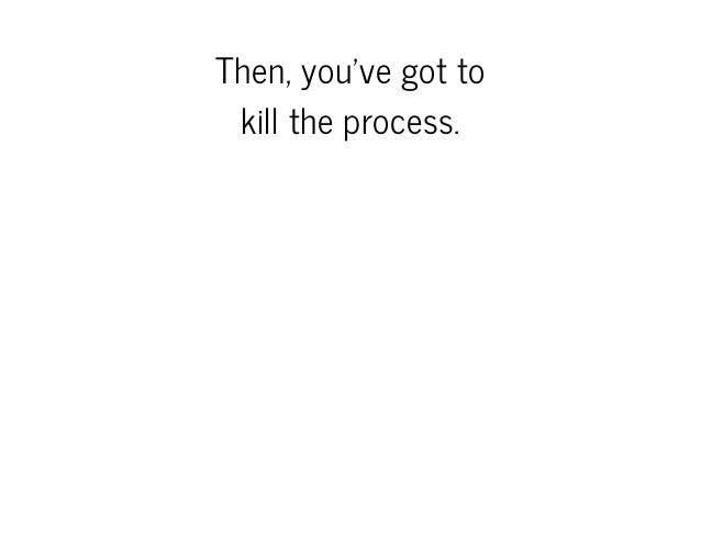 Then,you'vegotto killtheprocess.