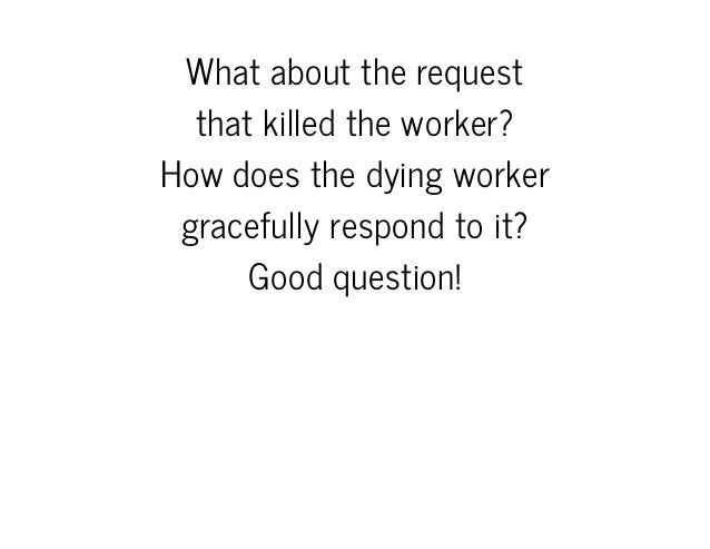 Whatabouttherequest thatkilledtheworker? Howdoesthedyingworker gracefullyrespondtoit? Goodquestion!