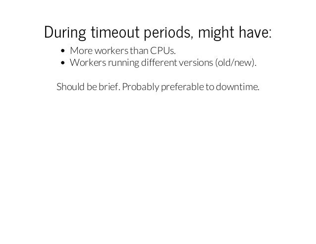 Duringtimeoutperiods,mighthave: More workers than CPUs. Workers running different versions (old/new). Should be brief....