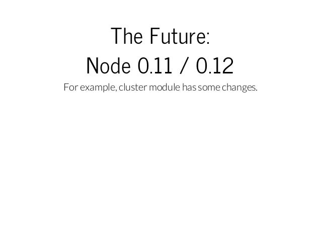 TheFuture: Node0.11/0.12 For example, cluster module has some changes.