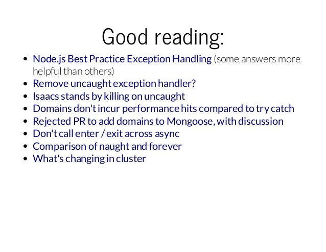 Goodreading: Node.js Best Practice Exception Handling (some answers more helpful than others) Remove uncaught exception h...