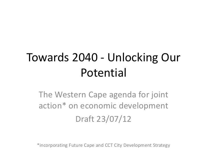 Towards 2040 - Unlocking Our         Potential  The Western Cape agenda for joint  action* on economic development        ...