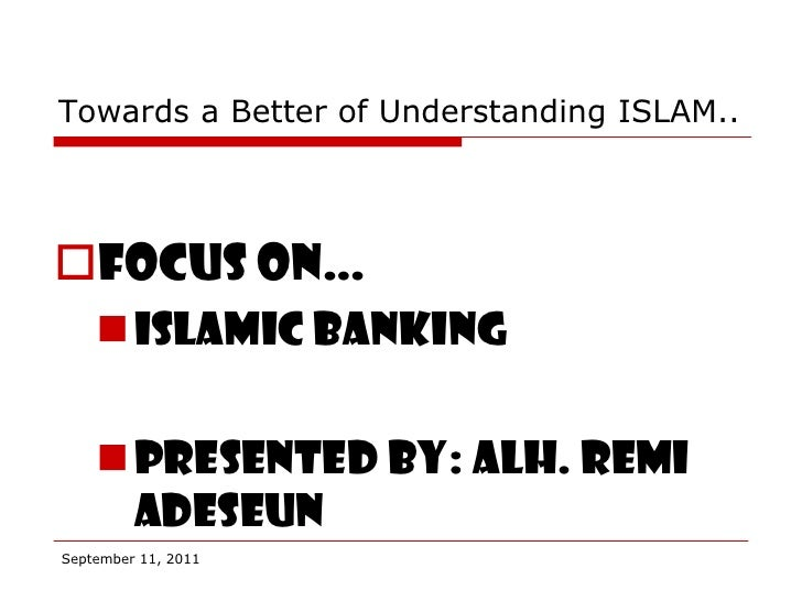 Towards a Better of Understanding ISLAM..Focus on…     Islamic banking     Presented by: alh. Remi      AdeseunSeptembe...