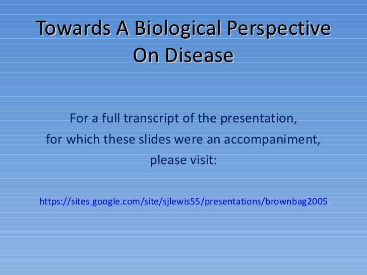 Towards A Biological Perspective On Disease For a full transcript of the presentation, for which these slides were an acco...