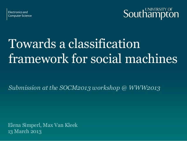 Towards a classificationframework for social machinesSubmission at the SOCM2013 workshop @ WWW2013Elena Simperl, Max Van K...