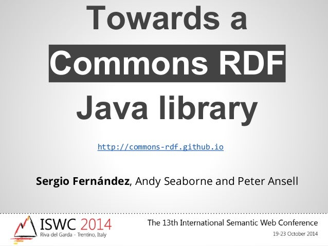 Towards a  Commons RDF  Java library  http://commons-rdf.github.io  Sergio Fernández, Andy Seaborne and Peter Ansell