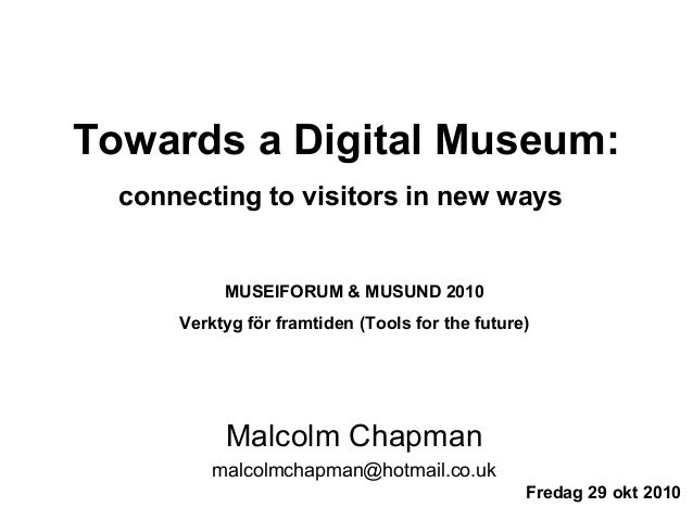 Towards a Digital Museum: connecting to visitors in new ways Malcolm Chapman malcolmchapman@hotmail.co.uk Fredag 29 okt 20...