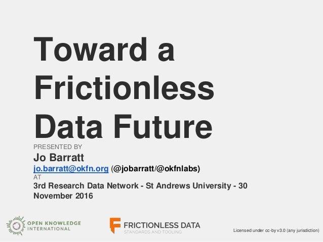 Toward a Frictionless Data FuturePRESENTED BY Jo Barratt jo.barratt@okfn.org (@jobarratt/@okfnlabs) AT 3rd Research Data N...