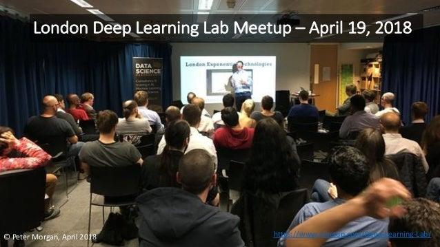 London Deep Learning Lab Meetup – April 19, 2018 © Peter Morgan, April 2018 https://www.meetup.com/Deep-Learning-Lab/