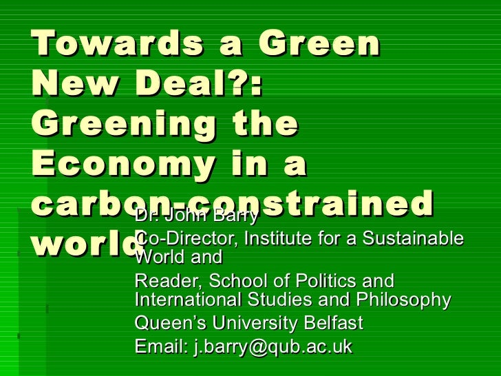 Towards a Green New Deal?: Greening the Economy in a carbon-constrained world Dr. John Barry Co-Director, Institute for a ...