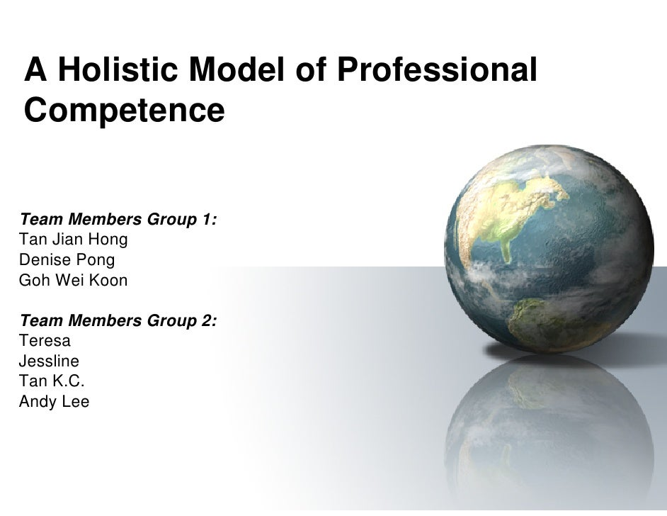 A Holistic Model of Professional Competence   Team Members Group 1: Tan Jian Hong Denise Pong Goh Wei Koon  Team Members G...