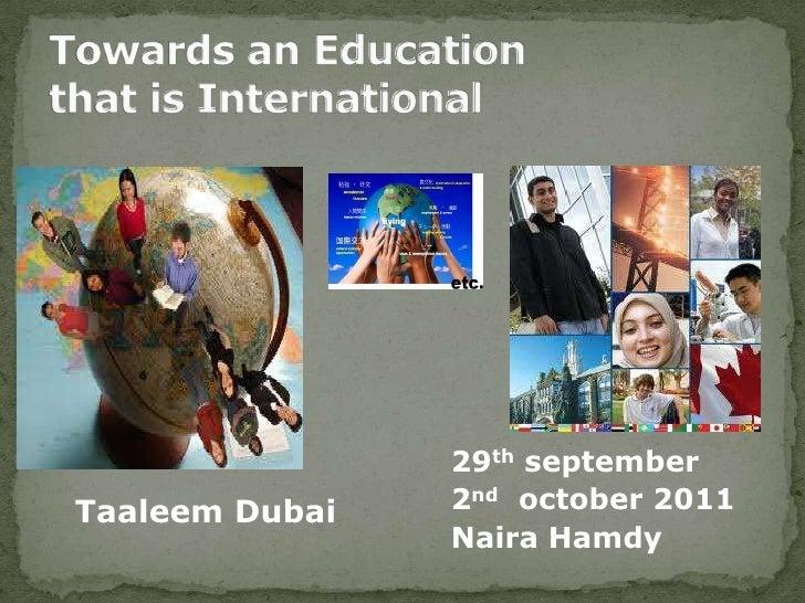 Towards an Education that is International<br />29thseptember<br />2ndoctober 2011<br />Naira Hamdy<br />Taaleem Dubai <br />