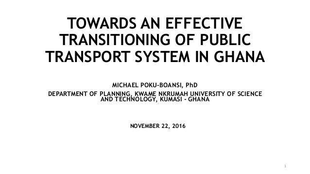 TOWARDS AN EFFECTIVE TRANSITIONING OF PUBLIC TRANSPORT SYSTEM IN GHANA MICHAEL POKU-BOANSI, PhD DEPARTMENT OF PLANNING, KW...