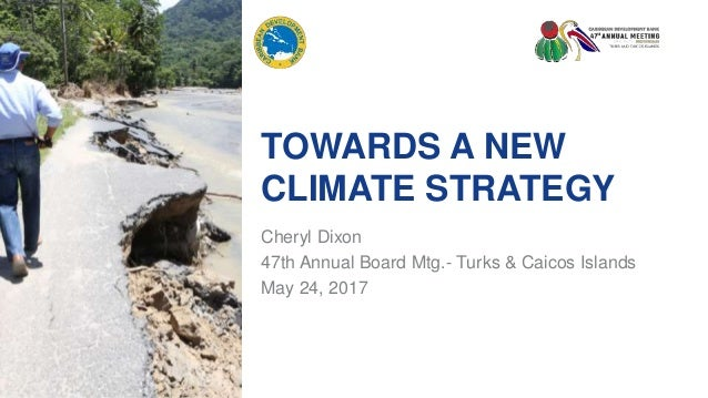 TOWARDS A NEW CLIMATE STRATEGY Cheryl Dixon 47th Annual Board Mtg.- Turks & Caicos Islands May 24, 2017