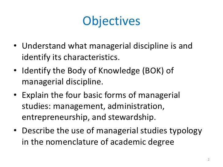 Objectives• Understand what managerial discipline is and  identify its characteristics.• Identify the Body of Knowledge (B...