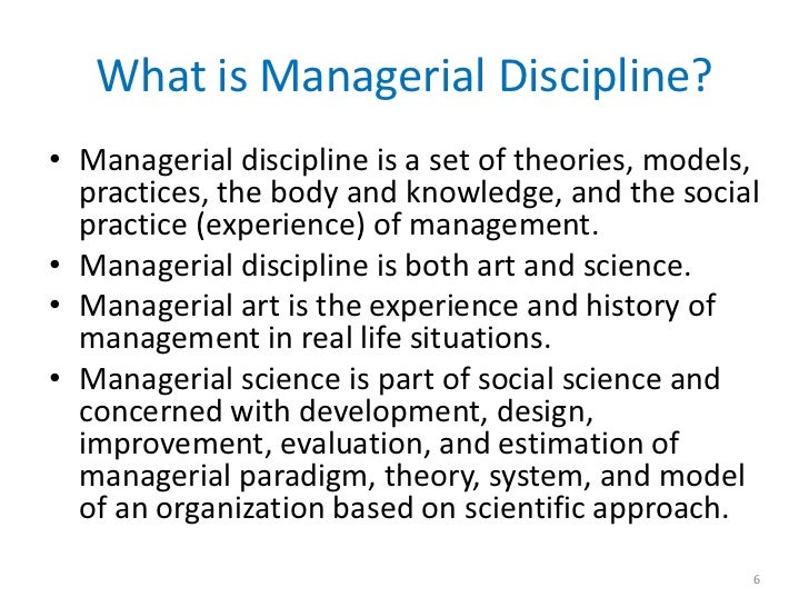 What is Managerial Discipline?• Managerial discipline is a set of theories, models,  practices, the body and knowledge, an...