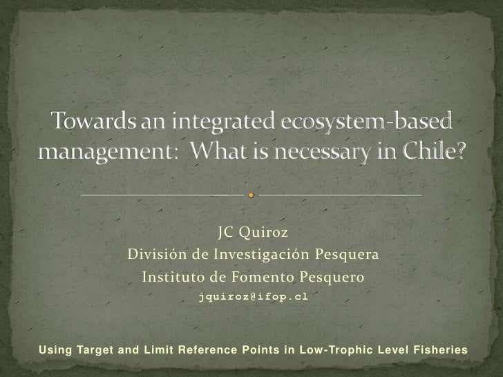 Towards an integrated ecosystem-based management:  What is necessary in Chile?<br />JC Quiroz<br />División de Investigaci...