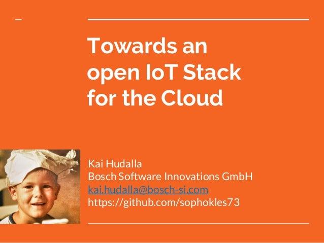Towards an open IoT Stack for the Cloud Kai Hudalla Bosch Software Innovations GmbH kai.hudalla@bosch-si.com https://githu...
