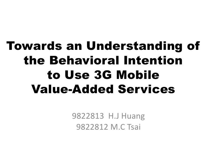 Towards an Understanding of the Behavioral Intentionto Use 3G Mobile Value-Added Services<br />9822813  H.J Huang<br />982...